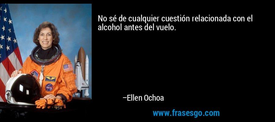 No sé de cualquier cuestión relacionada con el alcohol antes del vuelo. – Ellen Ochoa