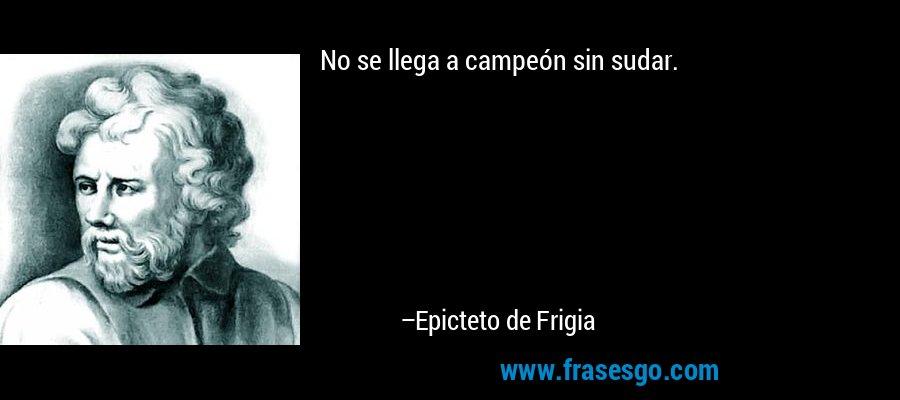 No se llega a campeón sin sudar. – Epicteto de Frigia