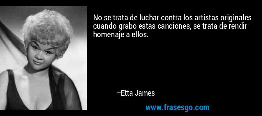 No se trata de luchar contra los artistas originales cuando grabo estas canciones, se trata de rendir homenaje a ellos. – Etta James