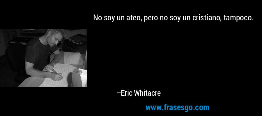 No soy un ateo, pero no soy un cristiano, tampoco. – Eric Whitacre