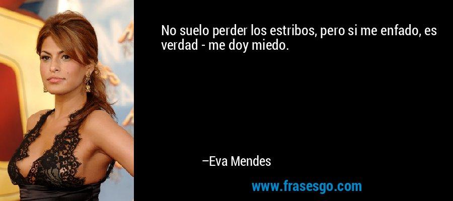 No suelo perder los estribos, pero si me enfado, es verdad - me doy miedo. – Eva Mendes