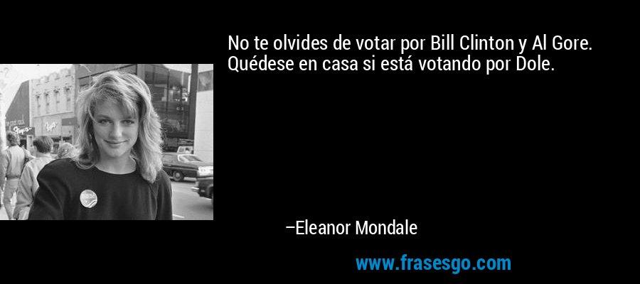 No te olvides de votar por Bill Clinton y Al Gore. Quédese en casa si está votando por Dole. – Eleanor Mondale