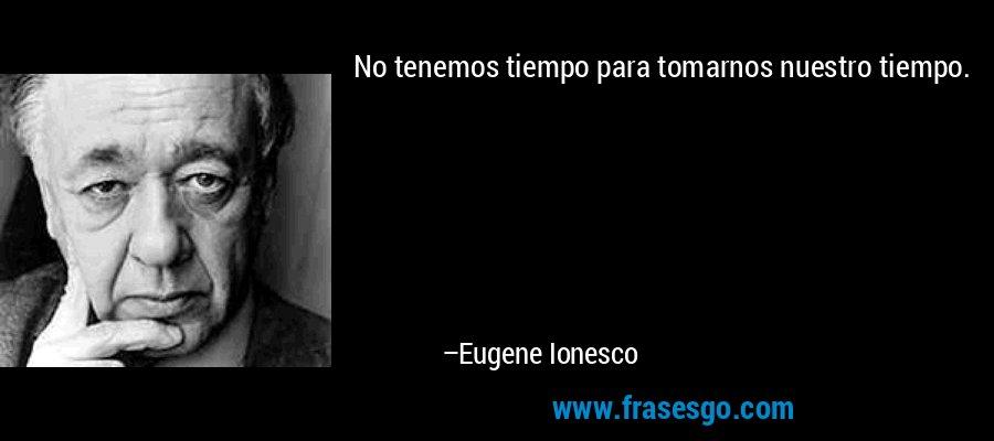 No tenemos tiempo para tomarnos nuestro tiempo. – Eugene Ionesco