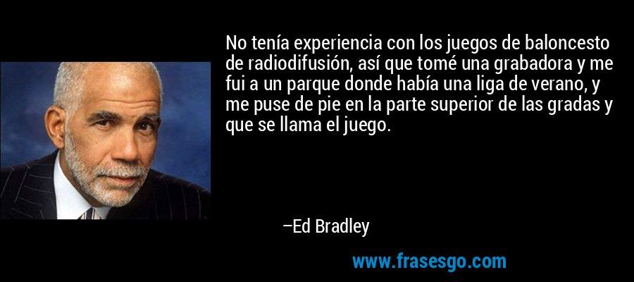 No tenía experiencia con los juegos de baloncesto de radiodifusión, así que tomé una grabadora y me fui a un parque donde había una liga de verano, y me puse de pie en la parte superior de las gradas y que se llama el juego. – Ed Bradley