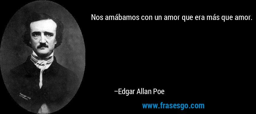 Nos amábamos con un amor que era más que amor. – Edgar Allan Poe