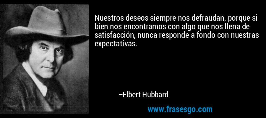 Nuestros deseos siempre nos defraudan, porque si bien nos encontramos con algo que nos llena de satisfacción, nunca responde a fondo con nuestras expectativas. – Elbert Hubbard