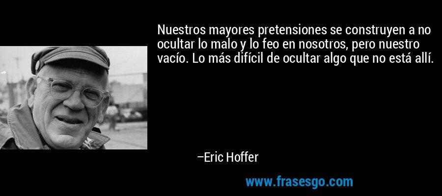Nuestros mayores pretensiones se construyen a no ocultar lo malo y lo feo en nosotros, pero nuestro vacío. Lo más difícil de ocultar algo que no está allí. – Eric Hoffer