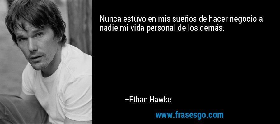 Nunca estuvo en mis sueños de hacer negocio a nadie mi vida personal de los demás. – Ethan Hawke