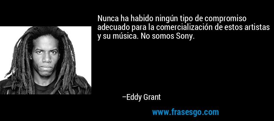 Nunca ha habido ningún tipo de compromiso adecuado para la comercialización de estos artistas y su música. No somos Sony. – Eddy Grant