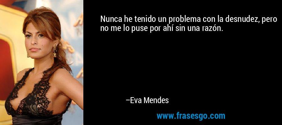 Nunca he tenido un problema con la desnudez, pero no me lo puse por ahí sin una razón. – Eva Mendes
