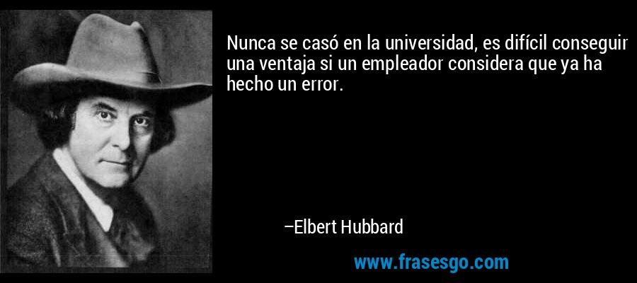 Nunca se casó en la universidad, es difícil conseguir una ventaja si un empleador considera que ya ha hecho un error. – Elbert Hubbard
