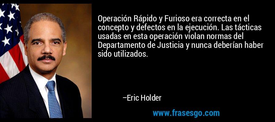 Operación Rápido y Furioso era correcta en el concepto y defectos en la ejecución. Las tácticas usadas en esta operación violan normas del Departamento de Justicia y nunca deberían haber sido utilizados. – Eric Holder