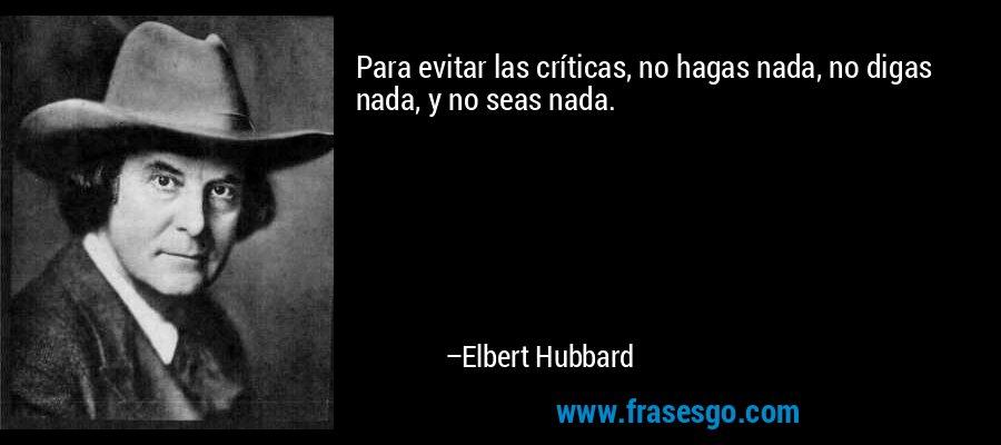 Para evitar las críticas, no hagas nada, no digas nada, y no seas nada. – Elbert Hubbard