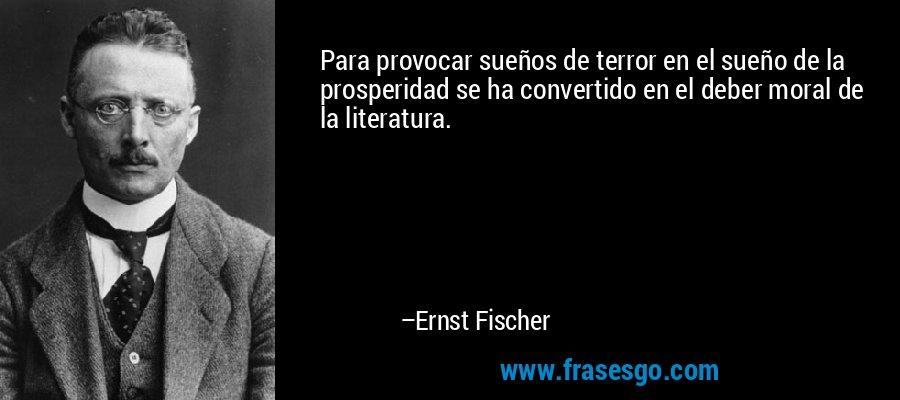 Para provocar sueños de terror en el sueño de la prosperidad se ha convertido en el deber moral de la literatura. – Ernst Fischer