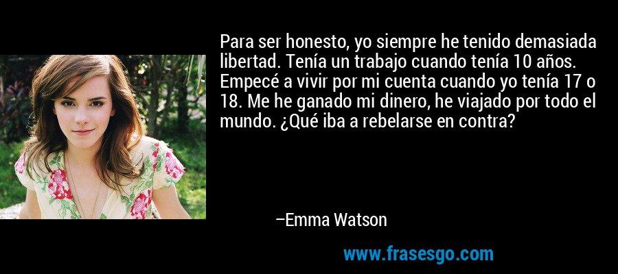 Para ser honesto, yo siempre he tenido demasiada libertad. Tenía un trabajo cuando tenía 10 años. Empecé a vivir por mi cuenta cuando yo tenía 17 o 18. Me he ganado mi dinero, he viajado por todo el mundo. ¿Qué iba a rebelarse en contra? – Emma Watson