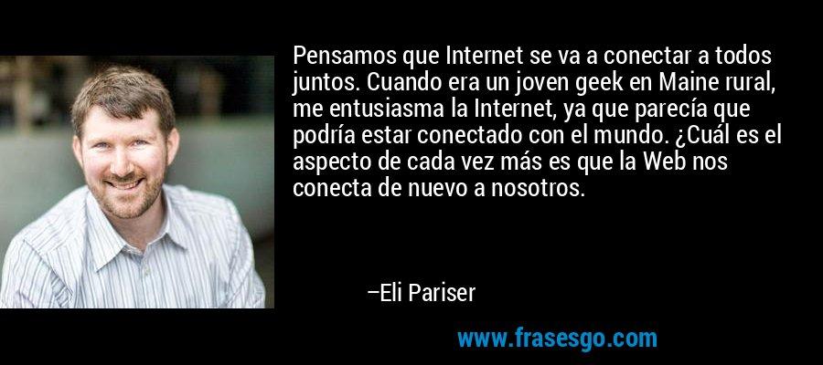 Pensamos que Internet se va a conectar a todos juntos. Cuando era un joven geek en Maine rural, me entusiasma la Internet, ya que parecía que podría estar conectado con el mundo. ¿Cuál es el aspecto de cada vez más es que la Web nos conecta de nuevo a nosotros. – Eli Pariser