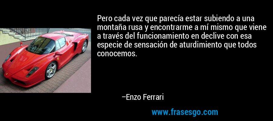 Pero cada vez que parecía estar subiendo a una montaña rusa y encontrarme a mí mismo que viene a través del funcionamiento en declive con esa especie de sensación de aturdimiento que todos conocemos. – Enzo Ferrari