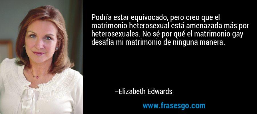 Podría estar equivocado, pero creo que el matrimonio heterosexual está amenazada más por heterosexuales. No sé por qué el matrimonio gay desafía mi matrimonio de ninguna manera. – Elizabeth Edwards