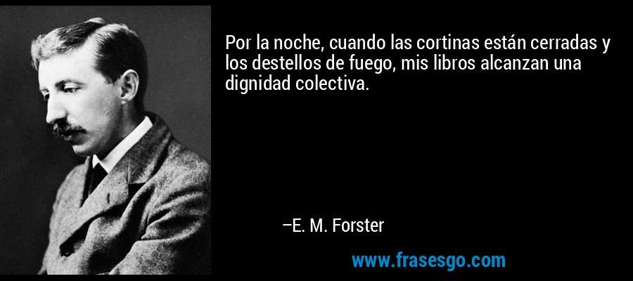 Por la noche, cuando las cortinas están cerradas y los destellos de fuego, mis libros alcanzan una dignidad colectiva. – E. M. Forster