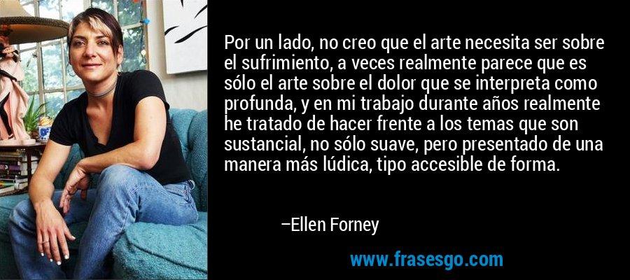 Por un lado, no creo que el arte necesita ser sobre el sufrimiento, a veces realmente parece que es sólo el arte sobre el dolor que se interpreta como profunda, y en mi trabajo durante años realmente he tratado de hacer frente a los temas que son sustancial, no sólo suave, pero presentado de una manera más lúdica, tipo accesible de forma. – Ellen Forney