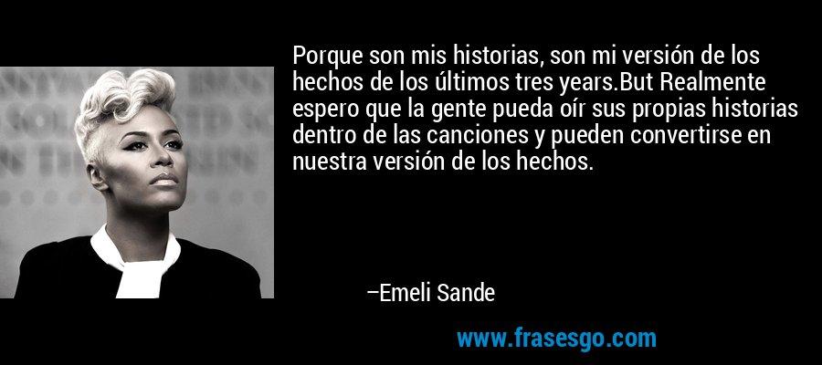 Porque son mis historias, son mi versión de los hechos de los últimos tres years.But Realmente espero que la gente pueda oír sus propias historias dentro de las canciones y pueden convertirse en nuestra versión de los hechos. – Emeli Sande