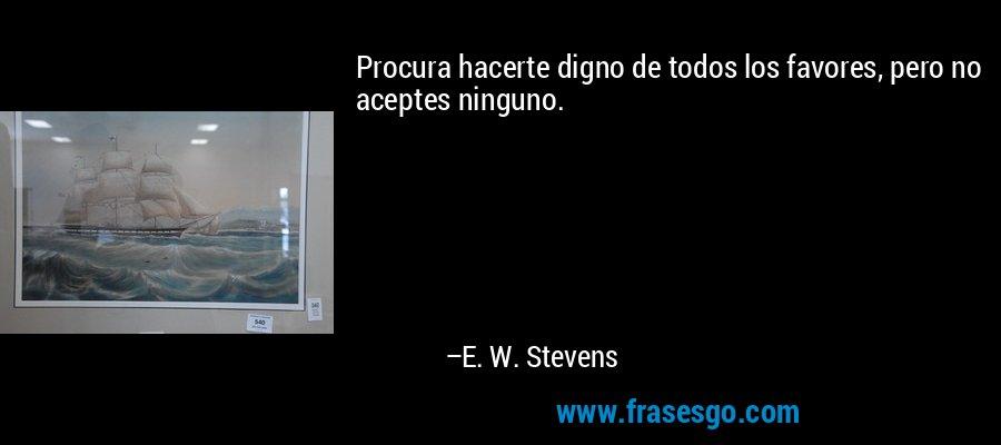 Procura hacerte digno de todos los favores, pero no aceptes ninguno. – E. W. Stevens