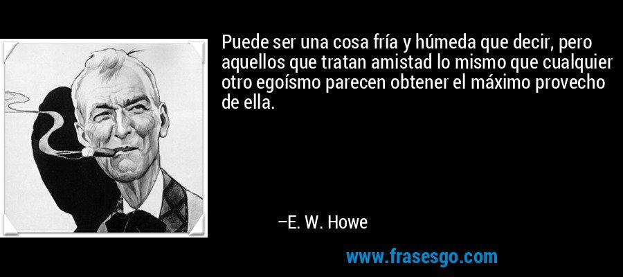 Puede ser una cosa fría y húmeda que decir, pero aquellos que tratan amistad lo mismo que cualquier otro egoísmo parecen obtener el máximo provecho de ella. – E. W. Howe