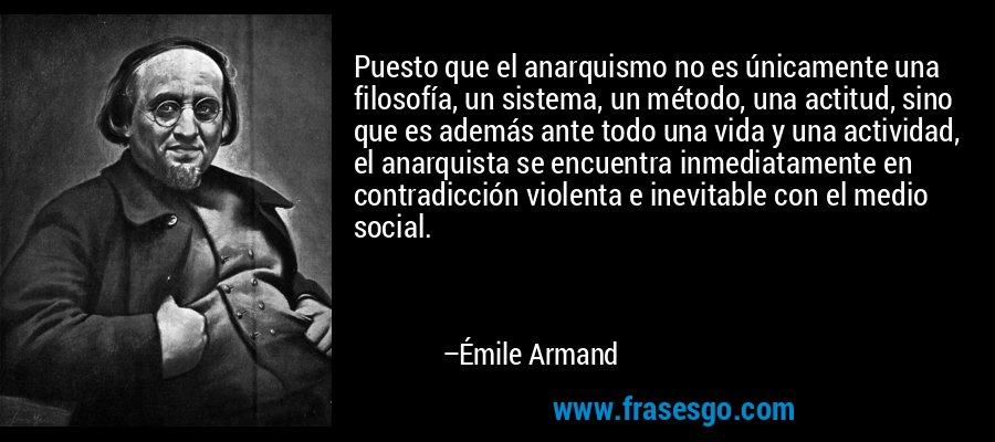 Puesto que el anarquismo no es únicamente una filosofía, un sistema, un método, una actitud, sino que es además ante todo una vida y una actividad, el anarquista se encuentra inmediatamente en contradicción violenta e inevitable con el medio social. – Émile Armand