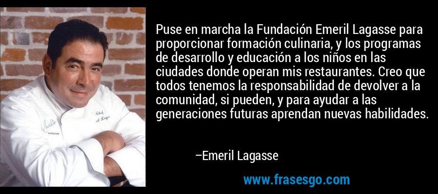 Puse en marcha la Fundación Emeril Lagasse para proporcionar formación culinaria, y los programas de desarrollo y educación a los niños en las ciudades donde operan mis restaurantes. Creo que todos tenemos la responsabilidad de devolver a la comunidad, si pueden, y para ayudar a las generaciones futuras aprendan nuevas habilidades. – Emeril Lagasse