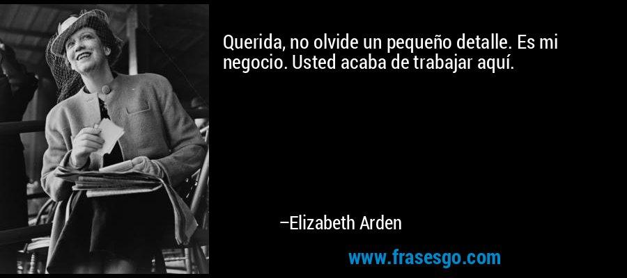 Querida, no olvide un pequeño detalle. Es mi negocio. Usted acaba de trabajar aquí. – Elizabeth Arden