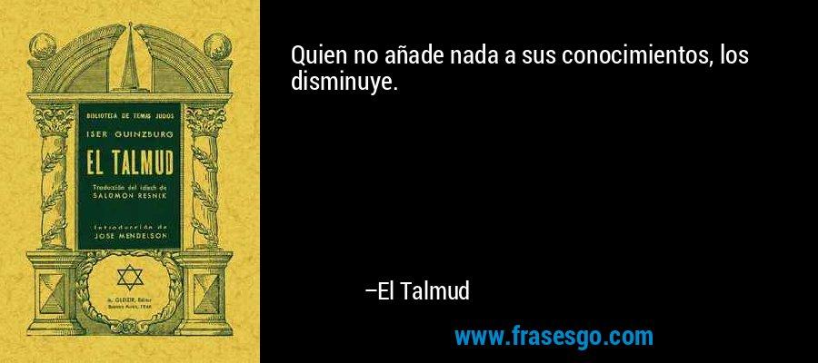 Quien no añade nada a sus conocimientos, los disminuye. – El Talmud