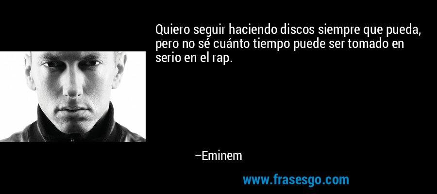 Quiero seguir haciendo discos siempre que pueda, pero no sé cuánto tiempo puede ser tomado en serio en el rap. – Eminem