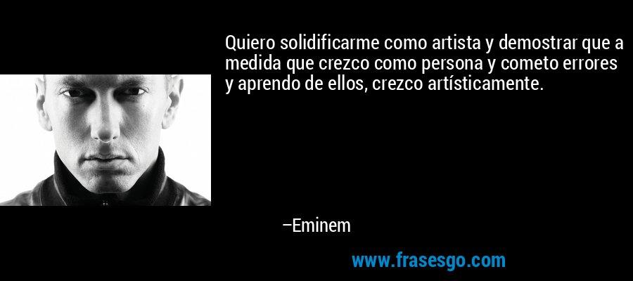 Quiero solidificarme como artista y demostrar que a medida que crezco como persona y cometo errores y aprendo de ellos, crezco artísticamente. – Eminem