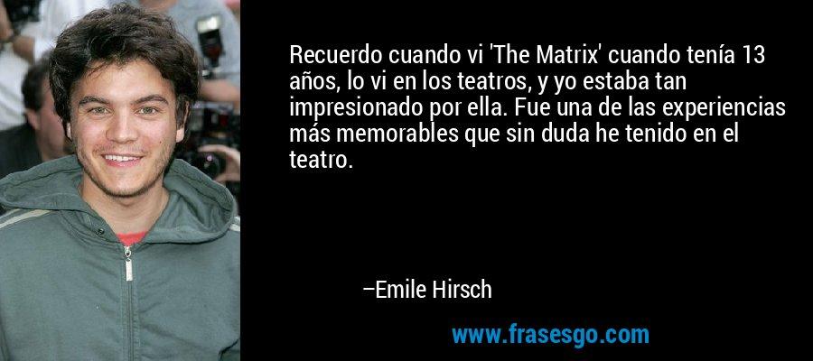Recuerdo cuando vi 'The Matrix' cuando tenía 13 años, lo vi en los teatros, y yo estaba tan impresionado por ella. Fue una de las experiencias más memorables que sin duda he tenido en el teatro. – Emile Hirsch