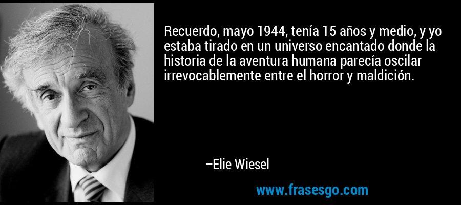 Recuerdo, mayo 1944, tenía 15 años y medio, y yo estaba tirado en un universo encantado donde la historia de la aventura humana parecía oscilar irrevocablemente entre el horror y maldición. – Elie Wiesel