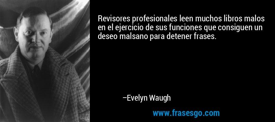 Revisores profesionales leen muchos libros malos en el ejercicio de sus funciones que consiguen un deseo malsano para detener frases. – Evelyn Waugh
