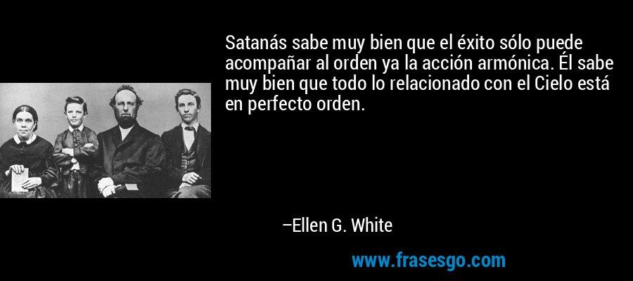 Satanás sabe muy bien que el éxito sólo puede acompañar al orden ya la acción armónica. Él sabe muy bien que todo lo relacionado con el Cielo está en perfecto orden. – Ellen G. White