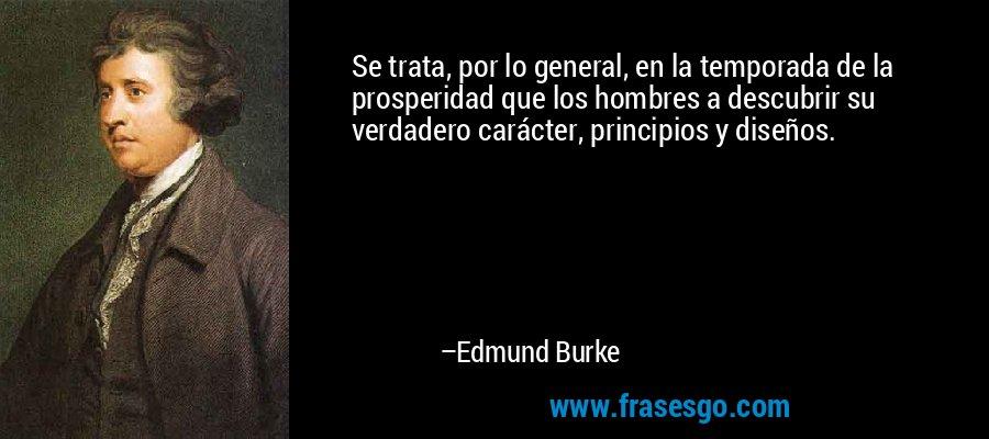 Se trata, por lo general, en la temporada de la prosperidad que los hombres a descubrir su verdadero carácter, principios y diseños. – Edmund Burke