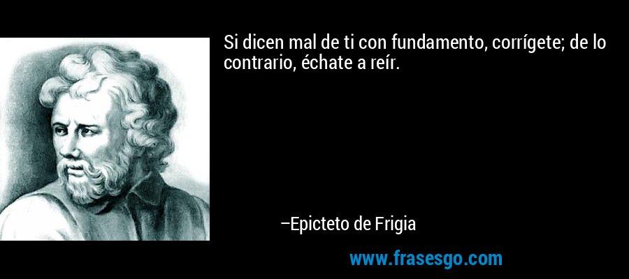Si dicen mal de ti con fundamento, corrígete; de lo contrario, échate a reír. – Epicteto de Frigia