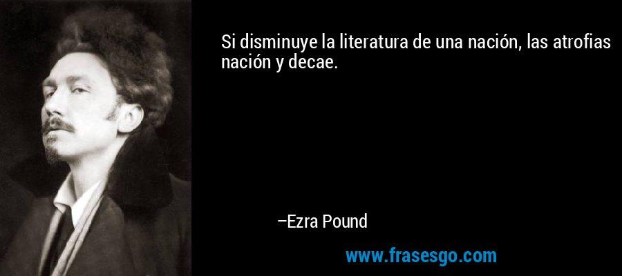 Si disminuye la literatura de una nación, las atrofias nación y decae. – Ezra Pound