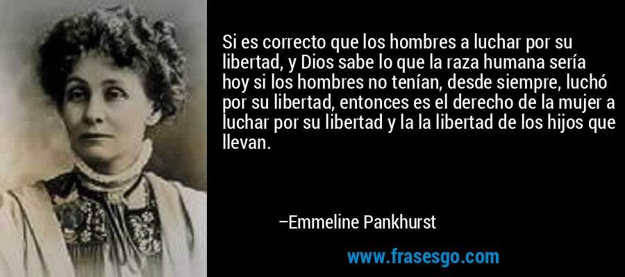 Si es correcto que los hombres a luchar por su libertad, y Dios sabe lo que la raza humana sería hoy si los hombres no tenían, desde siempre, luchó por su libertad, entonces es el derecho de la mujer a luchar por su libertad y la la libertad de los hijos que llevan. – Emmeline Pankhurst