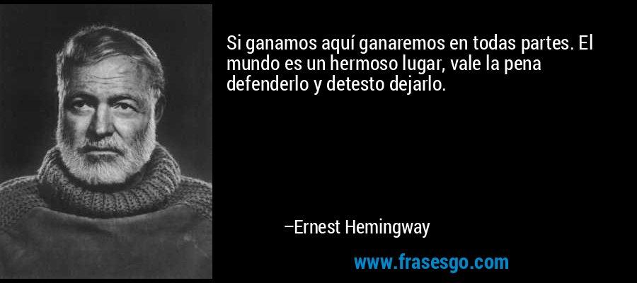 Si ganamos aquí ganaremos en todas partes. El mundo es un hermoso lugar, vale la pena defenderlo y detesto dejarlo. – Ernest Hemingway