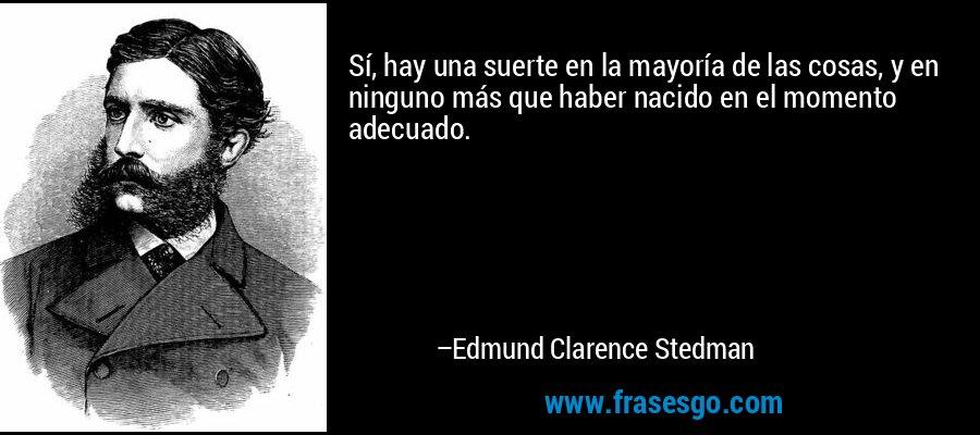 Sí, hay una suerte en la mayoría de las cosas, y en ninguno más que haber nacido en el momento adecuado. – Edmund Clarence Stedman