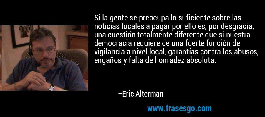 Si la gente se preocupa lo suficiente sobre las noticias locales a pagar por ello es, por desgracia, una cuestión totalmente diferente que si nuestra democracia requiere de una fuerte función de vigilancia a nivel local, garantías contra los abusos, engaños y falta de honradez absoluta. – Eric Alterman
