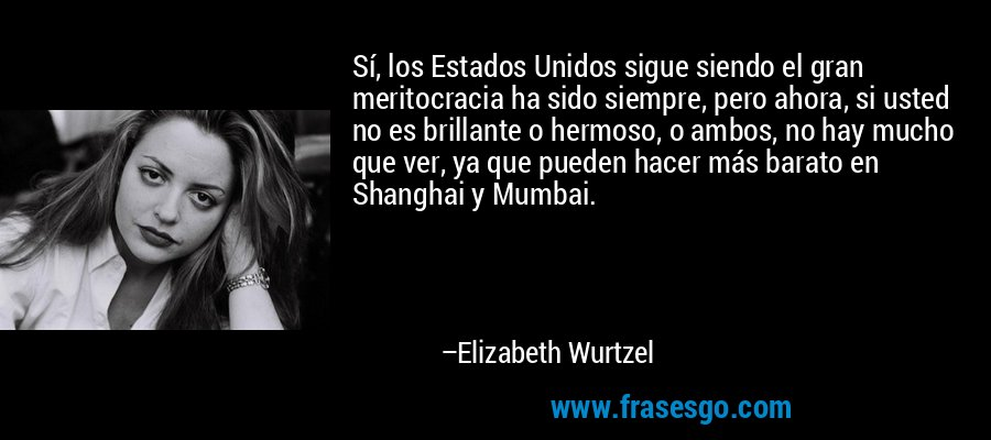 Sí, los Estados Unidos sigue siendo el gran meritocracia ha sido siempre, pero ahora, si usted no es brillante o hermoso, o ambos, no hay mucho que ver, ya que pueden hacer más barato en Shanghai y Mumbai. – Elizabeth Wurtzel