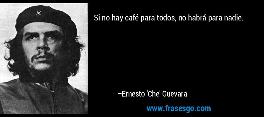 Si no hay café para todos, no habrá para nadie. – Ernesto 'Che' Guevara