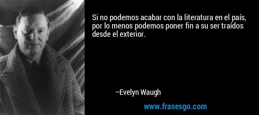 Si no podemos acabar con la literatura en el país, por lo menos podemos poner fin a su ser traídos desde el exterior. – Evelyn Waugh