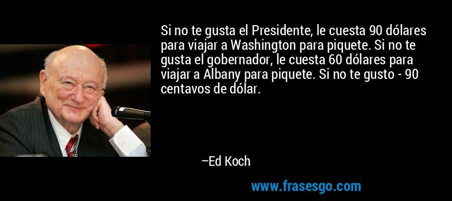 Si no te gusta el Presidente, le cuesta 90 dólares para viajar a Washington para piquete. Si no te gusta el gobernador, le cuesta 60 dólares para viajar a Albany para piquete. Si no te gusto - 90 centavos de dólar. – Ed Koch