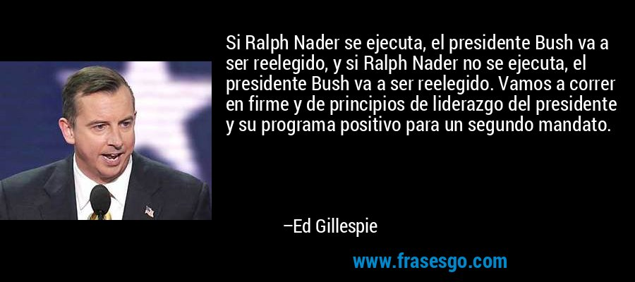 Si Ralph Nader se ejecuta, el presidente Bush va a ser reelegido, y si Ralph Nader no se ejecuta, el presidente Bush va a ser reelegido. Vamos a correr en firme y de principios de liderazgo del presidente y su programa positivo para un segundo mandato. – Ed Gillespie