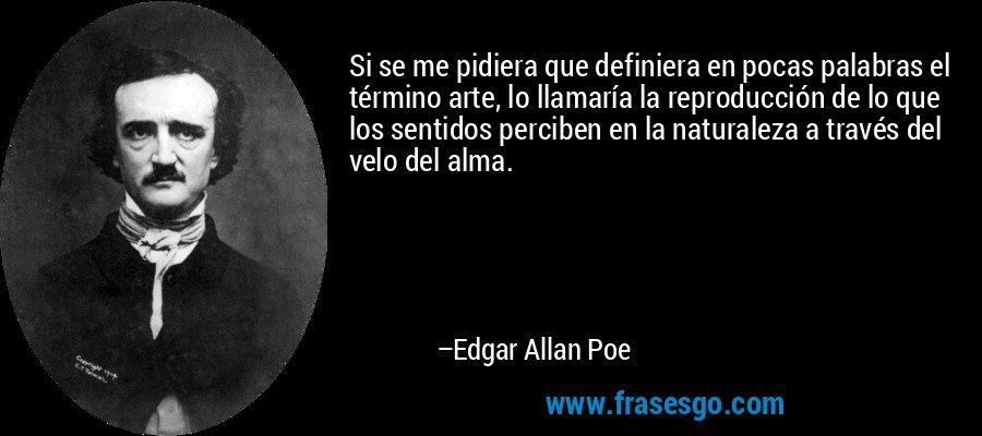 Si se me pidiera que definiera en pocas palabras el término arte, lo llamaría la reproducción de lo que los sentidos perciben en la naturaleza a través del velo del alma. – Edgar Allan Poe